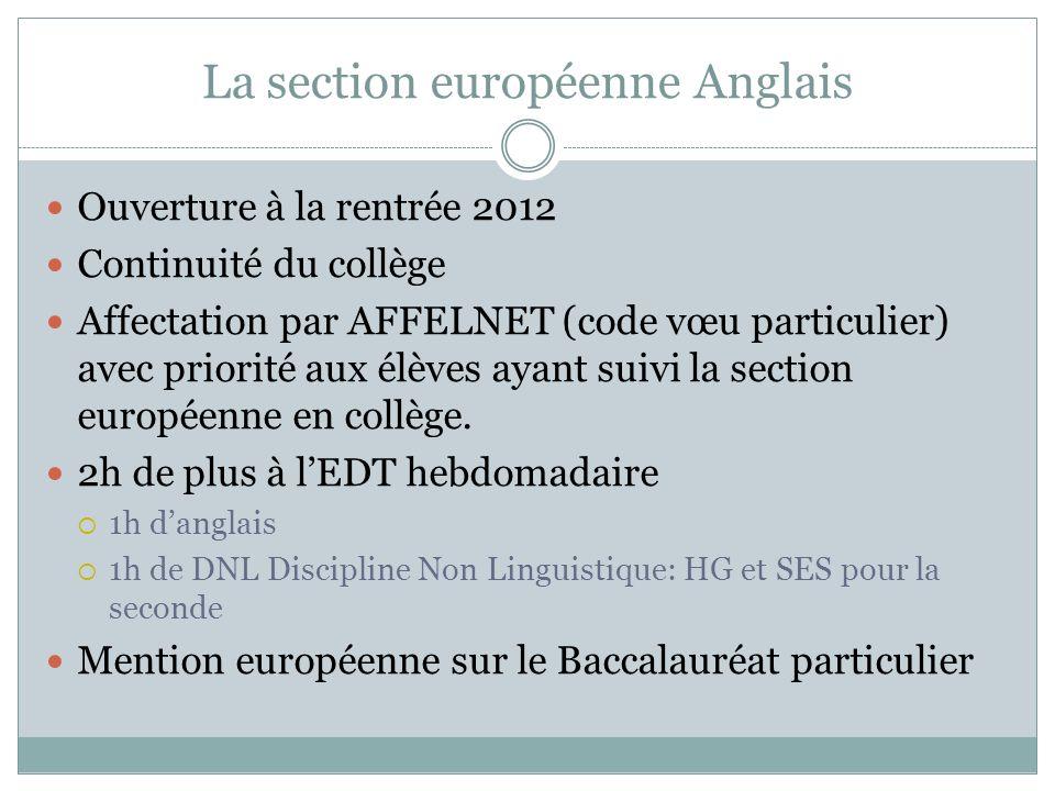 La section européenne Anglais Ouverture à la rentrée 2012 Continuité du collège Affectation par AFFELNET (code vœu particulier) avec priorité aux élèves ayant suivi la section européenne en collège.