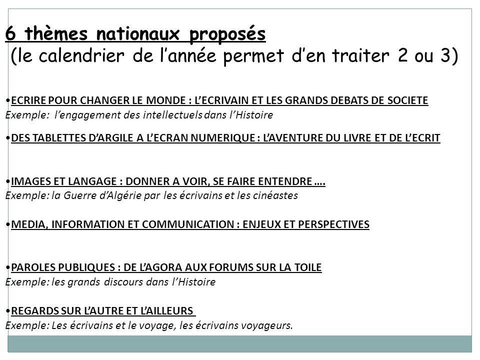 6 thèmes nationaux proposés (le calendrier de lannée permet den traiter 2 ou 3) ECRIRE POUR CHANGER LE MONDE : LECRIVAIN ET LES GRANDS DEBATS DE SOCIETE Exemple: lengagement des intellectuels dans lHistoire DES TABLETTES DARGILE A LECRAN NUMERIQUE : LAVENTURE DU LIVRE ET DE LECRIT IMAGES ET LANGAGE : DONNER A VOIR, SE FAIRE ENTENDRE ….
