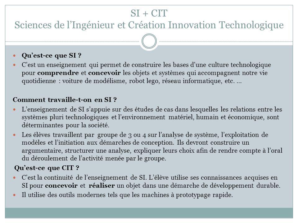 SI + CIT Sciences de lIngénieur et Création Innovation Technologique Quest-ce que SI ? C'est un enseignement qui permet de construire les bases d'une