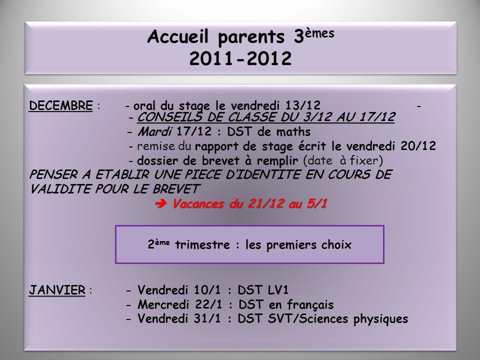 Accueil parents 3 èmes 2011-2012 - DECEMBRE : - oral du stage le vendredi 13/12 - - CONSEILS DE CLASSE DU 3/12 AU 17/12 - Mardi 17/12 : DST de maths -