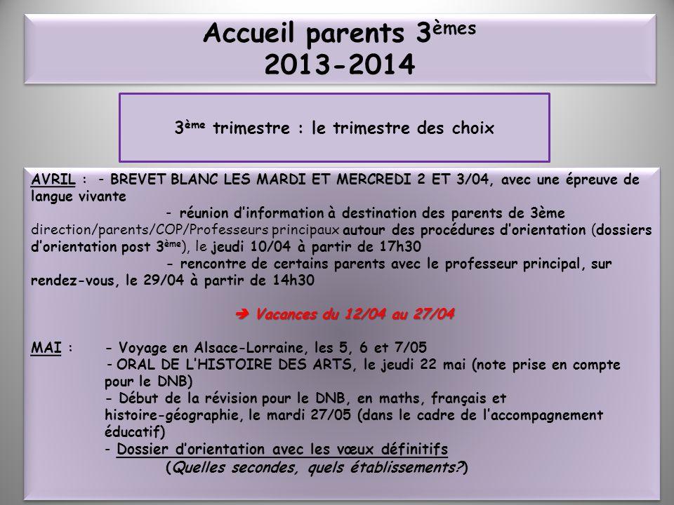 Accueil parents 3 èmes 2013-2014 3 ème trimestre : le trimestre des choix AVRIL : - BREVET BLANC LES MARDI ET MERCREDI 2 ET 3/04, avec une épreuve de