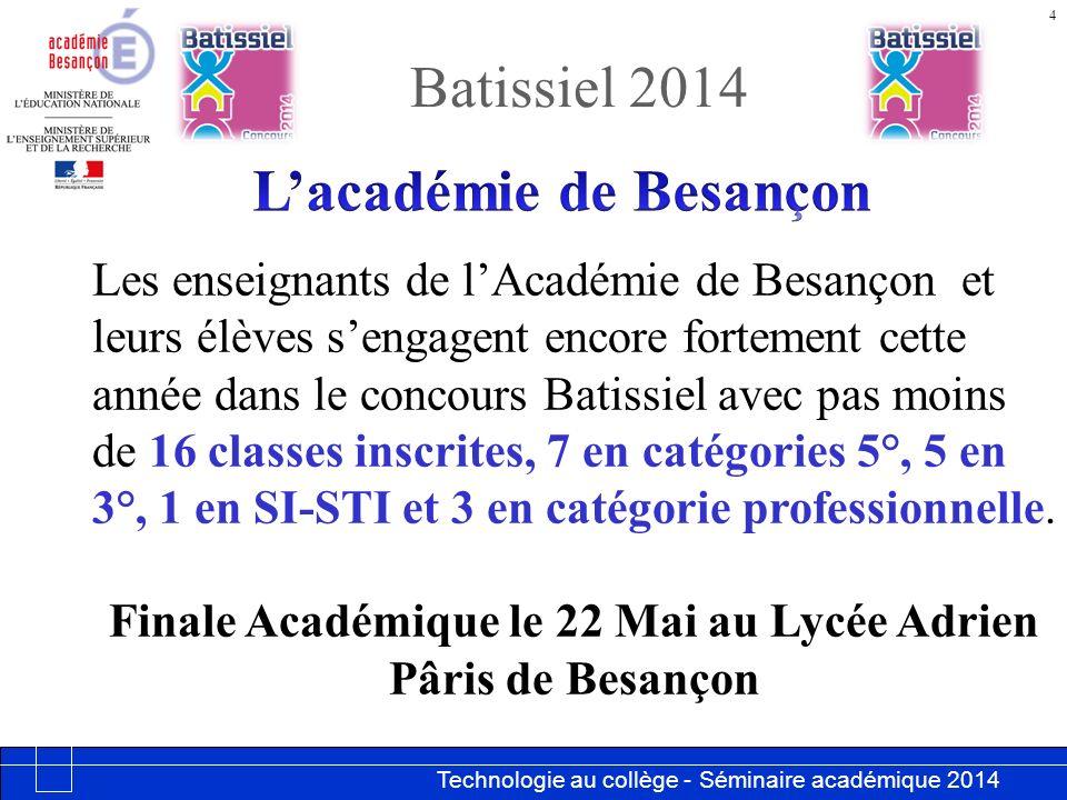 Technologie au collège - Séminaire académique 2014 Académie de Besançon Batissiel 2014 4 Les enseignants de lAcadémie de Besançon et leurs élèves sengagent encore fortement cette année dans le concours Batissiel avec pas moins de 16 classes inscrites, 7 en catégories 5°, 5 en 3°, 1 en SI-STI et 3 en catégorie professionnelle.
