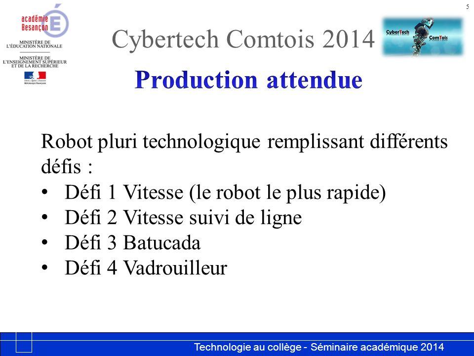 Technologie au collège - Séminaire académique 2014 Académie de Besançon Cybertech Comtois 2014 5 Robot pluri technologique remplissant différents défis : Défi 1 Vitesse (le robot le plus rapide) Défi 2 Vitesse suivi de ligne Défi 3 Batucada Défi 4 Vadrouilleur