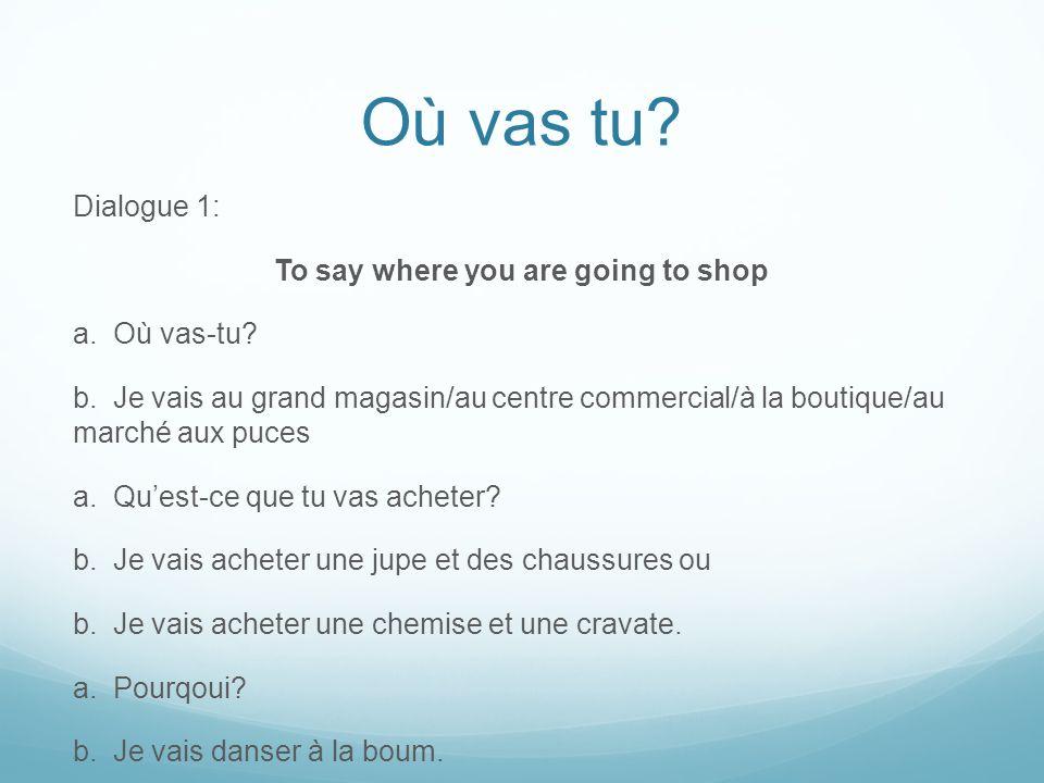 Où vas tu.Dialogue 1: To say where you are going to shop a.