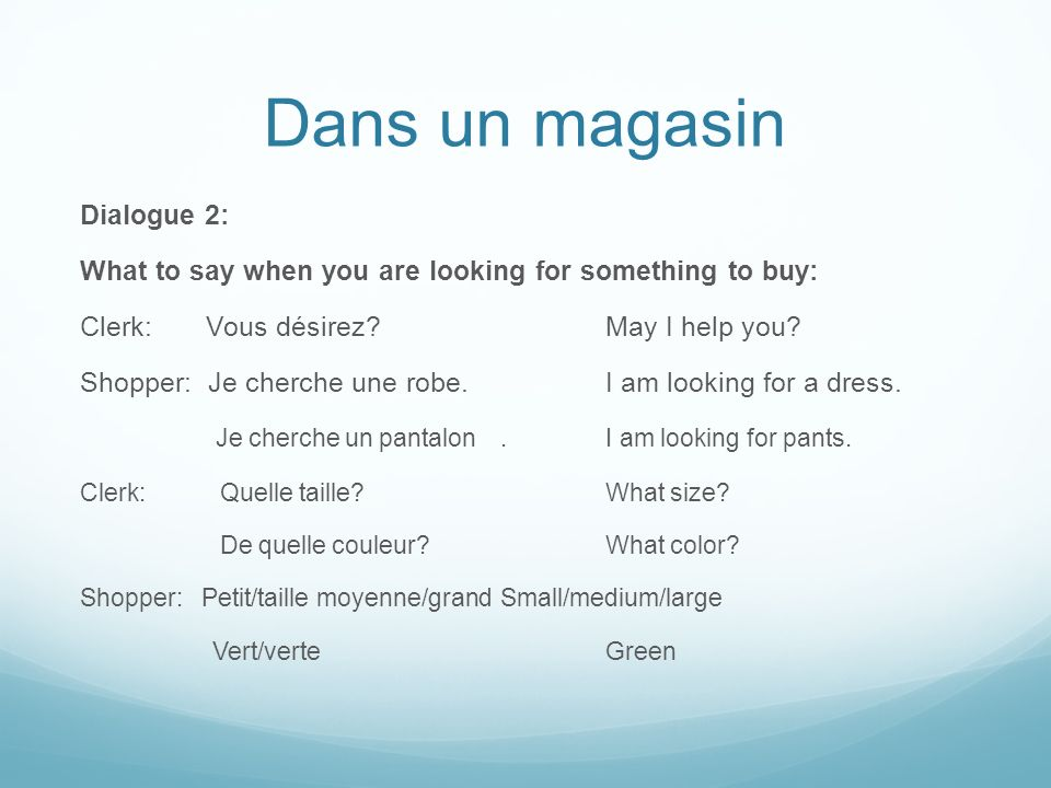 Dans un magasin Dialogue 2: What to say when you are looking for something to buy: Clerk: Vous désirez?May I help you? Shopper: Je cherche une robe.I
