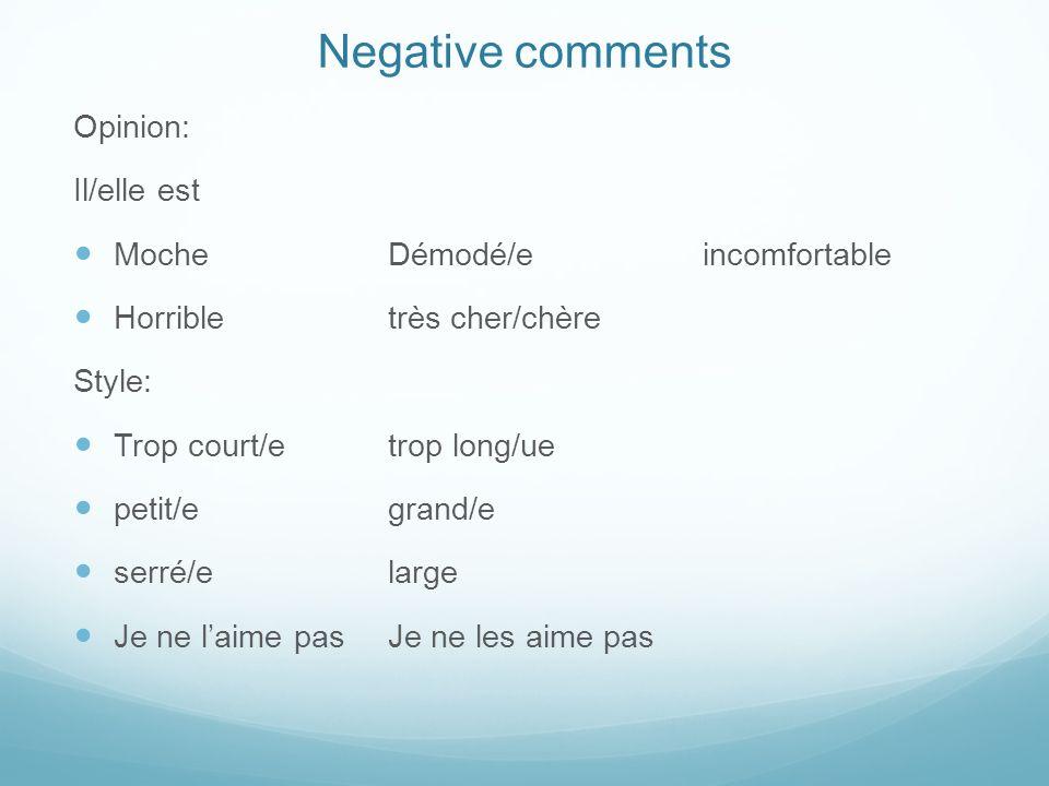 Negative comments Opinion: Il/elle est MocheDémodé/eincomfortable Horribletrès cher/chère Style: Trop court/etrop long/ue petit/egrand/e serré/elarge