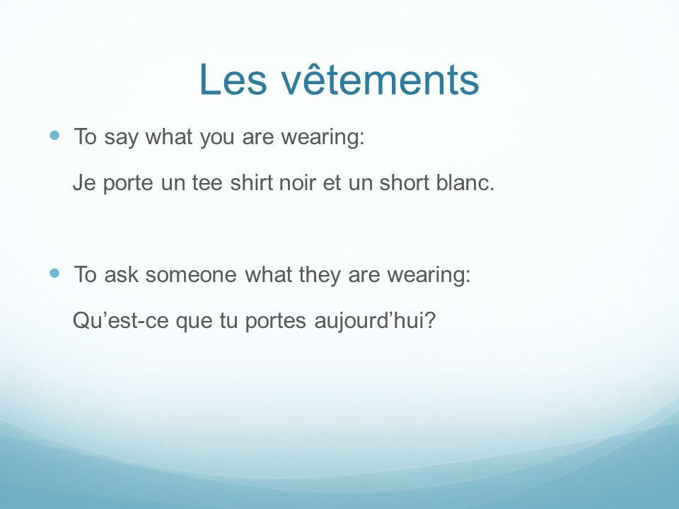 Les vêtements To say what you are wearing: Je porte un tee shirt noir et un short blanc. To ask someone what they are wearing: Quest-ce que tu portes