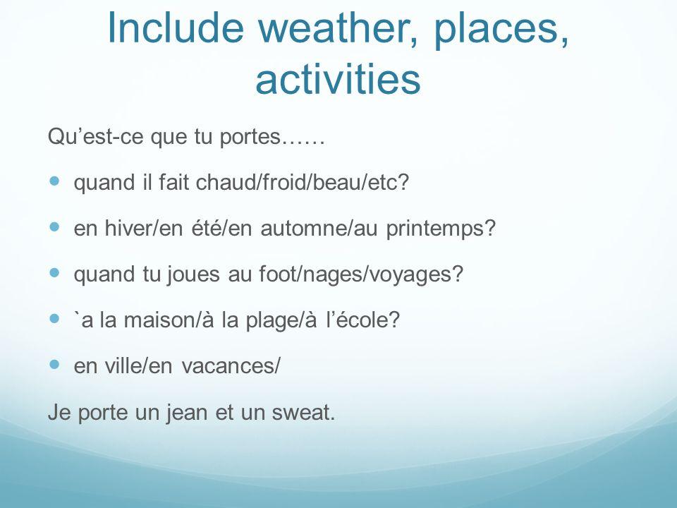Include weather, places, activities Quest-ce que tu portes…… quand il fait chaud/froid/beau/etc? en hiver/en été/en automne/au printemps? quand tu jou