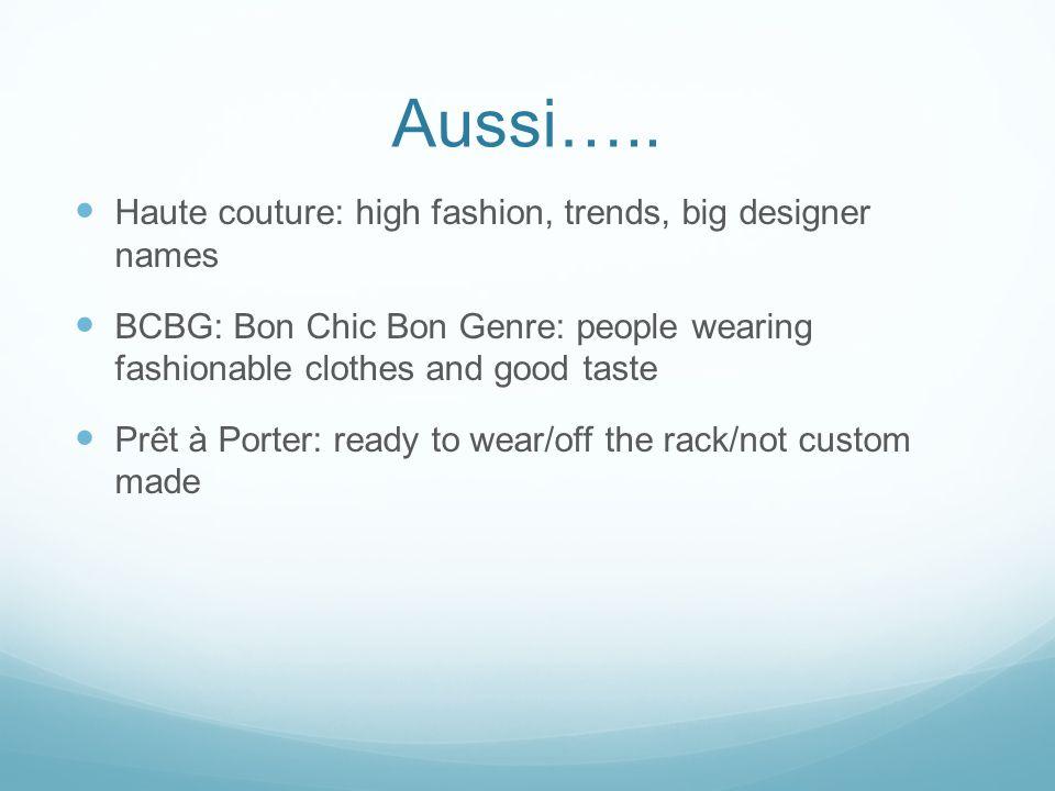 Aussi….. Haute couture: high fashion, trends, big designer names BCBG: Bon Chic Bon Genre: people wearing fashionable clothes and good taste Prêt à Po
