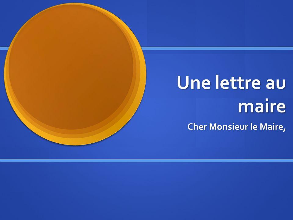 Une lettre au maire Cher Monsieur le Maire,