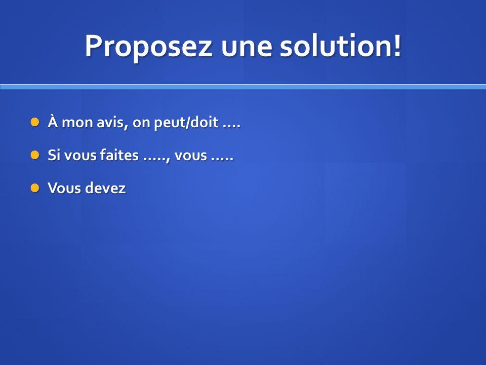 Proposez une solution.À mon avis, on peut/doit ….