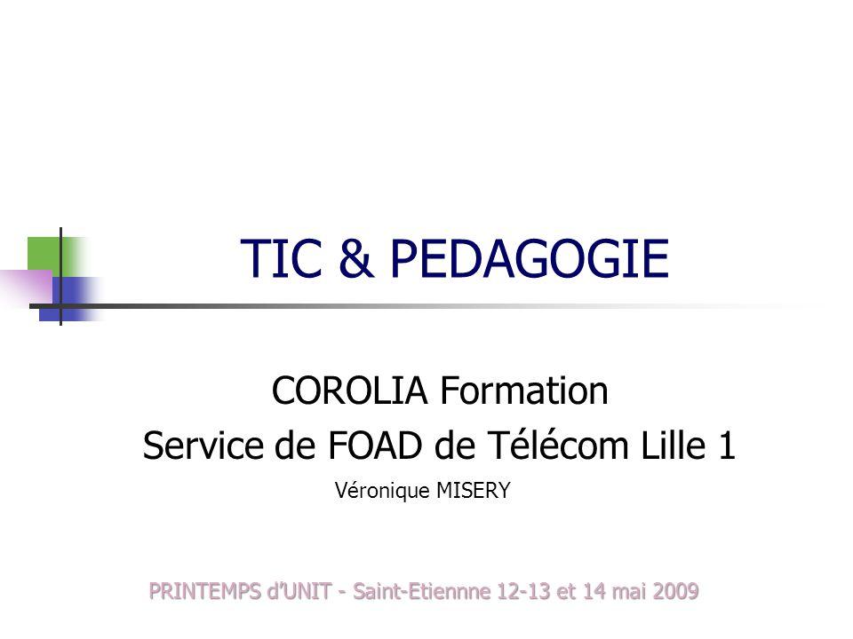 TIC & PEDAGOGIE COROLIA Formation Service de FOAD de Télécom Lille 1 Véronique MISERY PRINTEMPS dUNIT - Saint-Etiennne 12-13 et 14 mai 2009