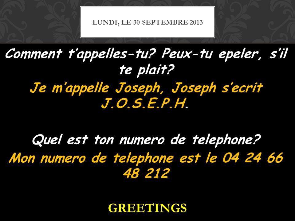 Comment tappelles-tu? Peux-tu epeler, sil te plait? Je mappelle Joseph, Joseph secrit J.O.S.E.P.H. Quel est ton numero de telephone? Mon numero de tel