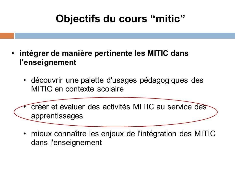 Objectifs du cours mitic intégrer de manière pertinente les MITIC dans l enseignement découvrir une palette d usages pédagogiques des MITIC en contexte scolaire créer et évaluer des activités MITIC au service des apprentissages mieux connaître les enjeux de l intégration des MITIC dans l enseignement