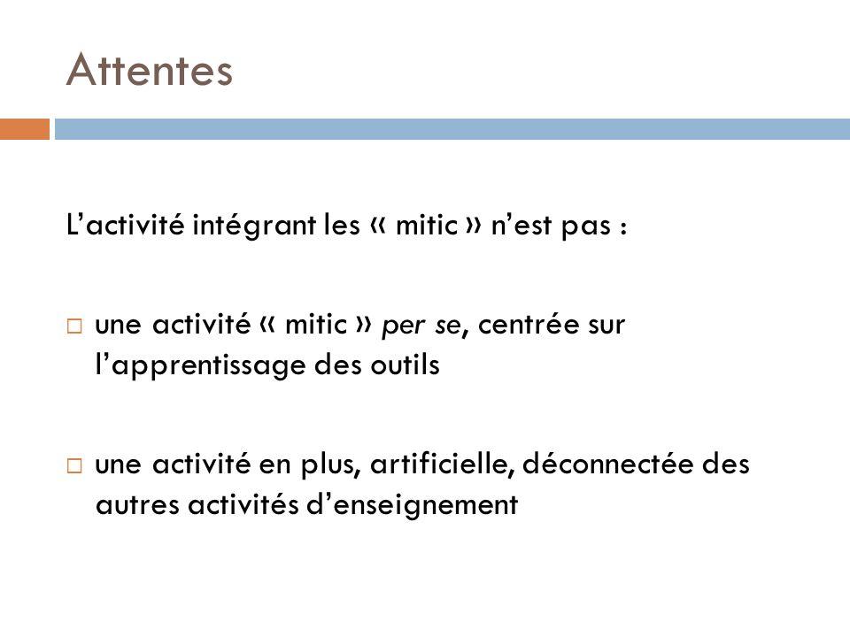 Attentes Lactivité intégrant les « mitic » nest pas : une activité « mitic » per se, centrée sur lapprentissage des outils une activité en plus, artificielle, déconnectée des autres activités denseignement
