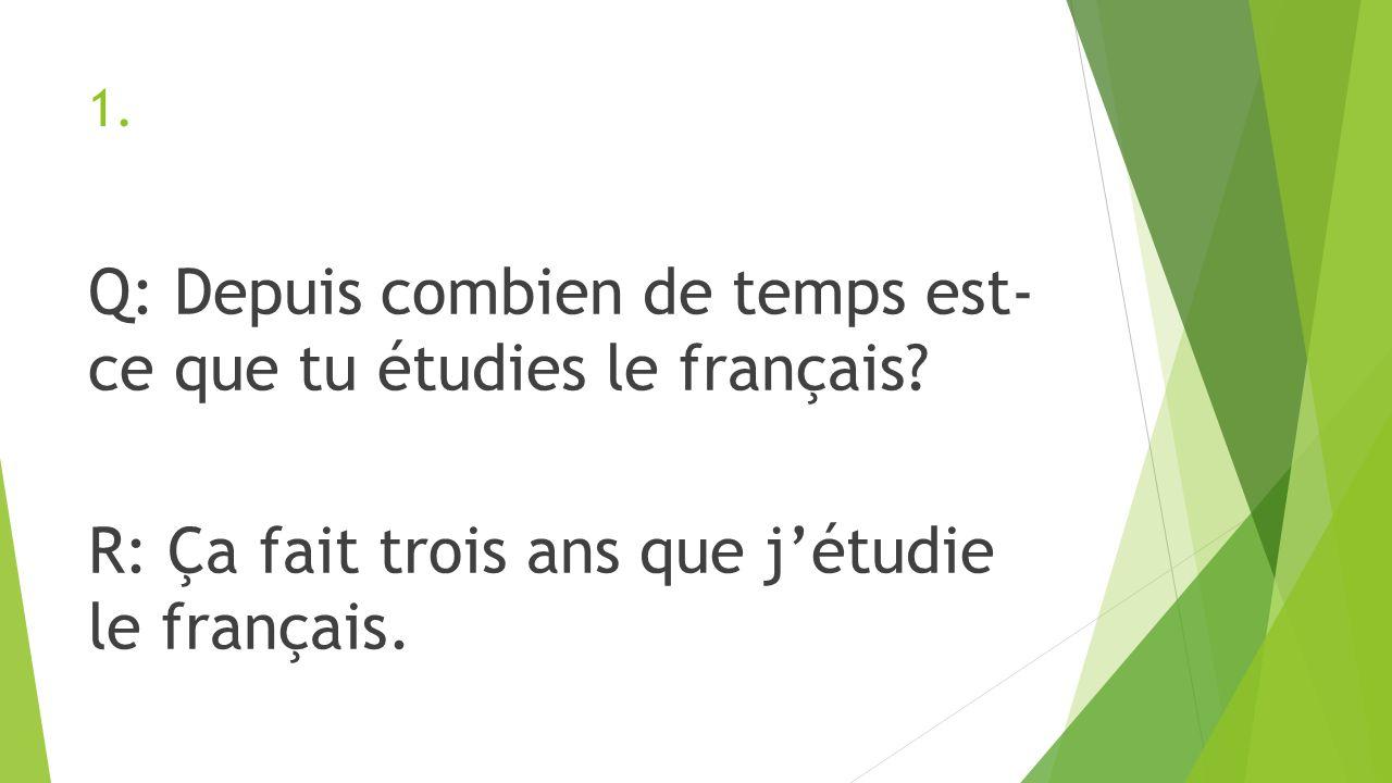 1. Q: Depuis combien de temps est- ce que tu étudies le français? R: Ça fait trois ans que jétudie le français.