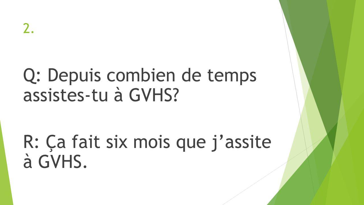 2. Q: Depuis combien de temps assistes-tu à GVHS? R: Ça fait six mois que jassite à GVHS.