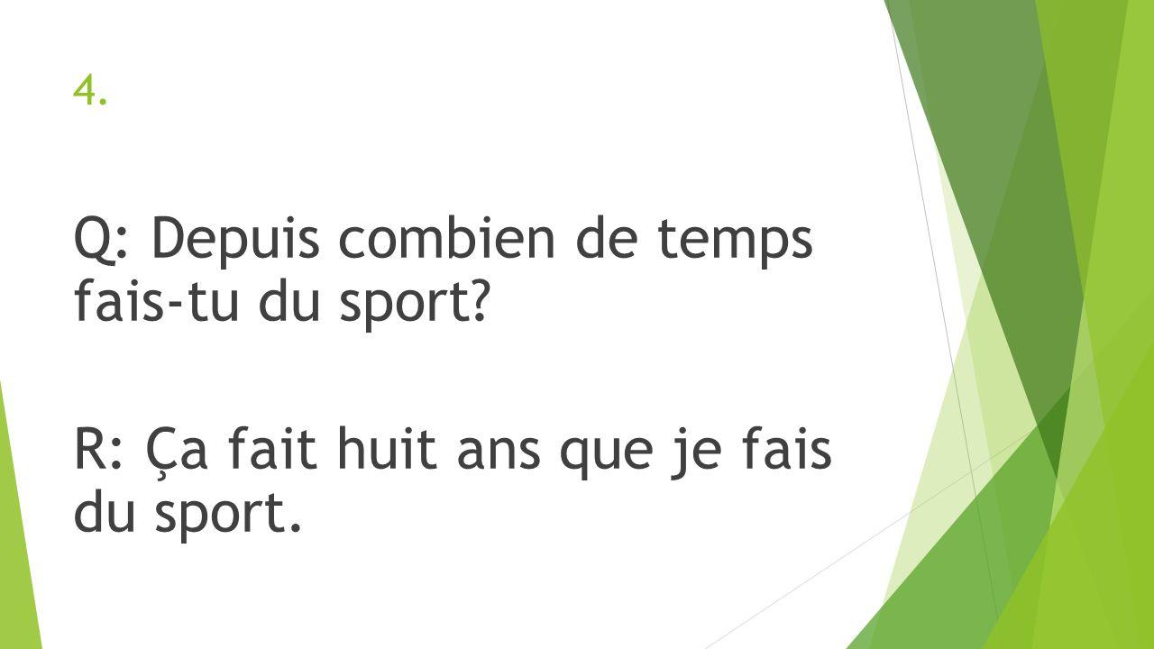 4. Q: Depuis combien de temps fais-tu du sport? R: Ça fait huit ans que je fais du sport.