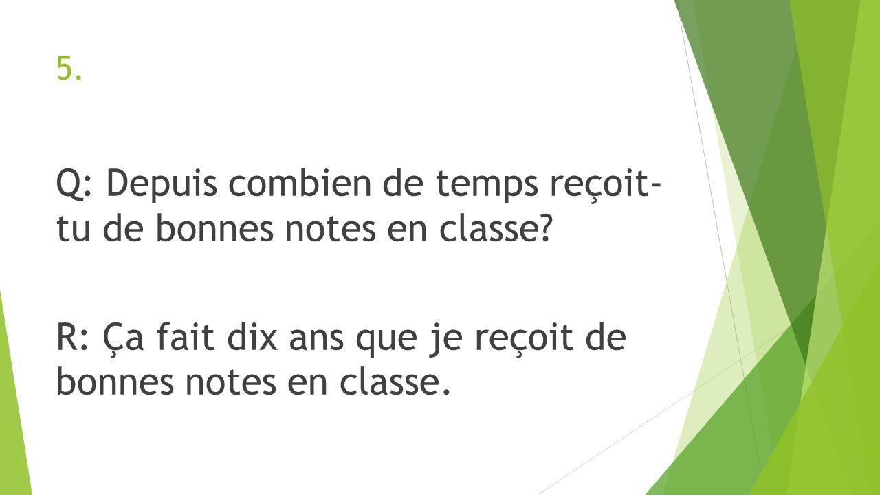 5. Q: Depuis combien de temps reçoit- tu de bonnes notes en classe? R: Ça fait dix ans que je reçoit de bonnes notes en classe.