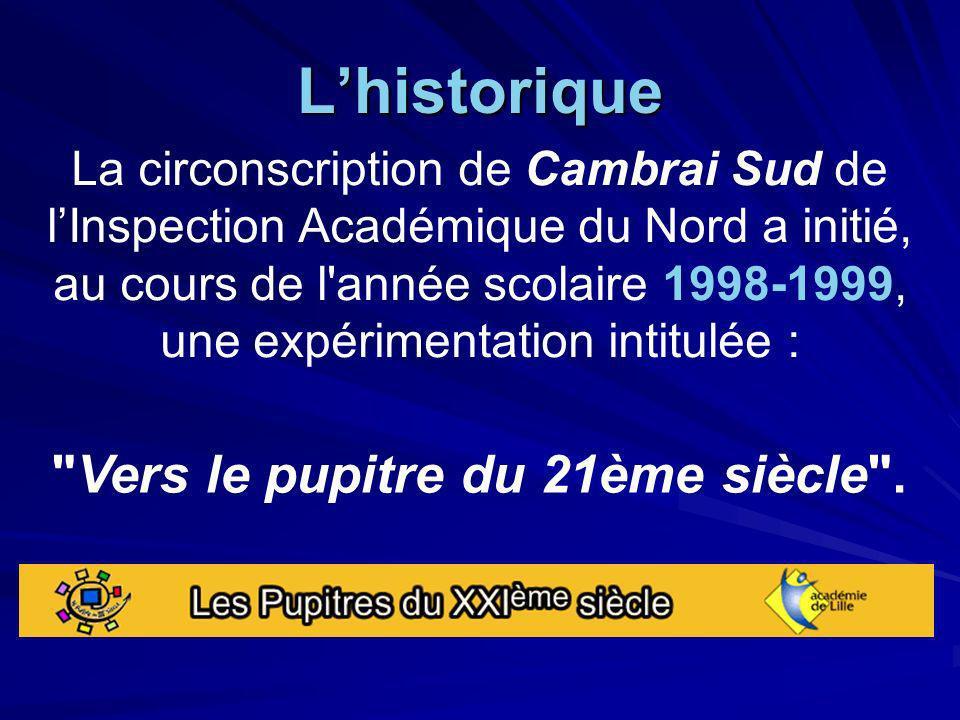 Lhistorique La circonscription de Cambrai Sud de lInspection Académique du Nord a initié, au cours de l année scolaire 1998-1999, une expérimentation intitulée : Vers le pupitre du 21ème siècle .