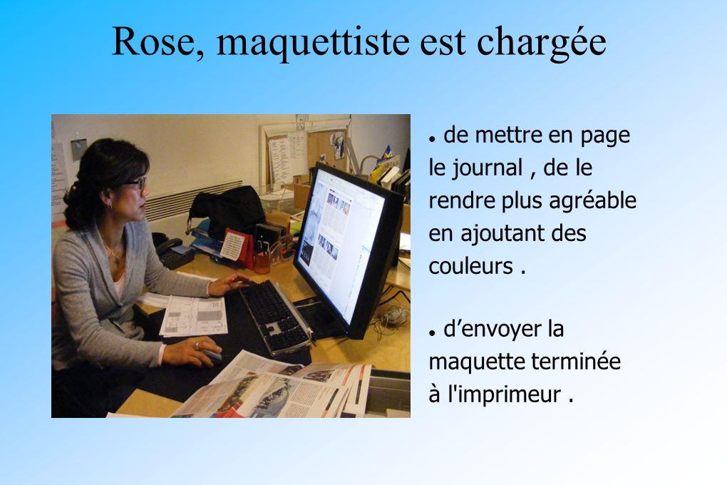 Rose, maquettiste est chargée de mettre en page le journal, de le rendre plus agréable en ajoutant des couleurs. denvoyer la maquette terminée à l'imp