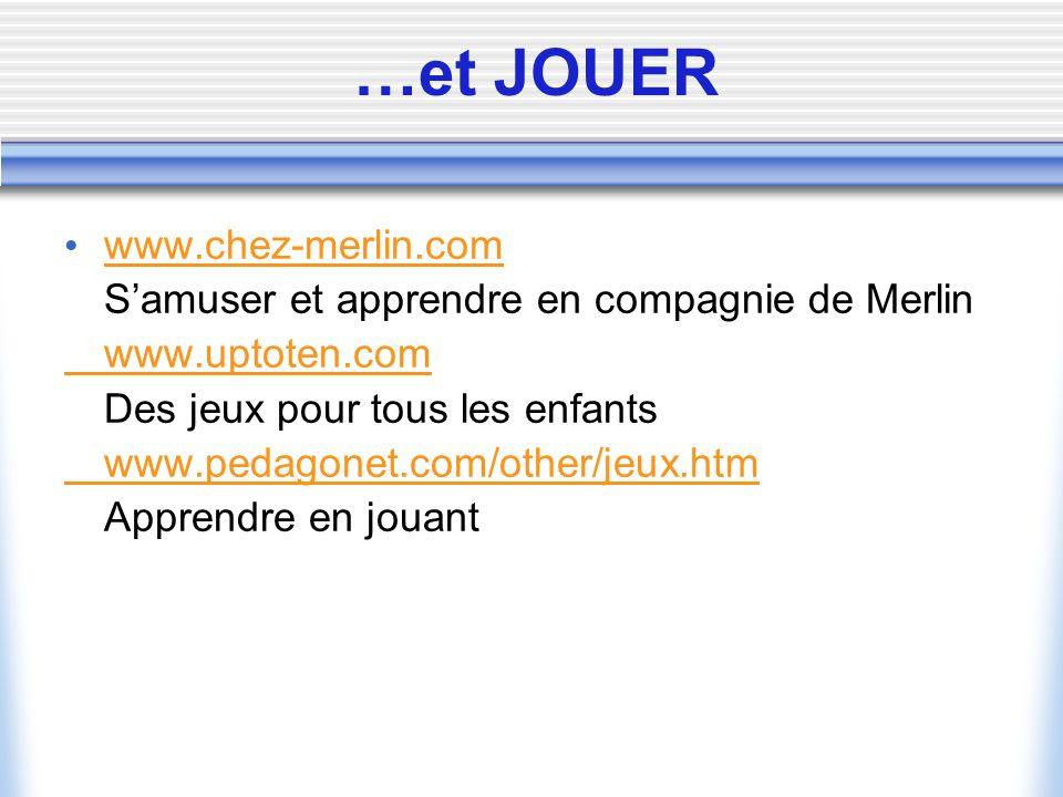 …et JOUER www.chez-merlin.com Samuser et apprendre en compagnie de Merlin www.uptoten.com Des jeux pour tous les enfants www.pedagonet.com/other/jeux.htm Apprendre en jouant