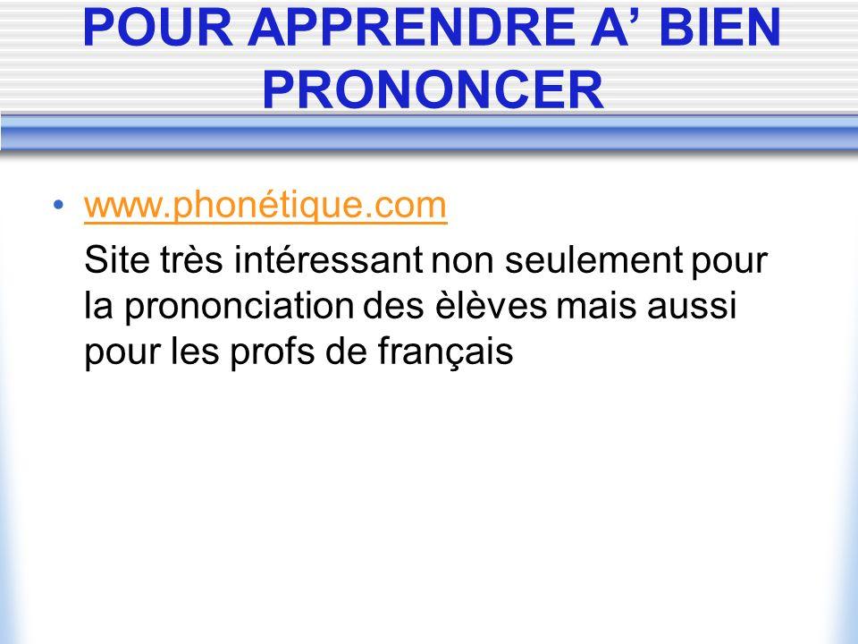 POUR APPRENDRE A BIEN PRONONCER www.phonétique.com Site très intéressant non seulement pour la prononciation des èlèves mais aussi pour les profs de français