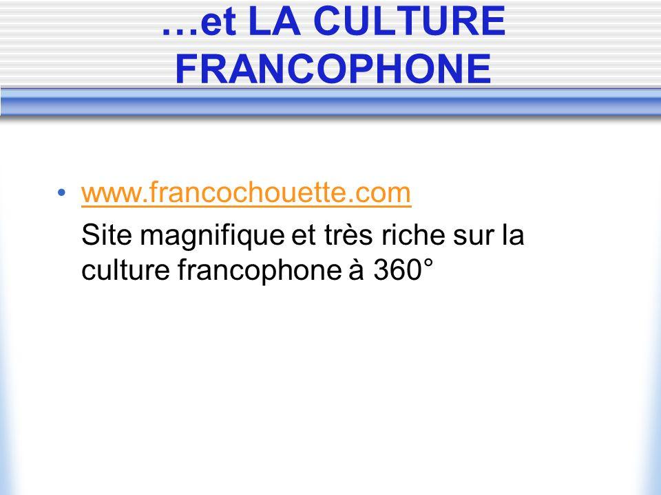 …et LA CULTURE FRANCOPHONE www.francochouette.com Site magnifique et très riche sur la culture francophone à 360°