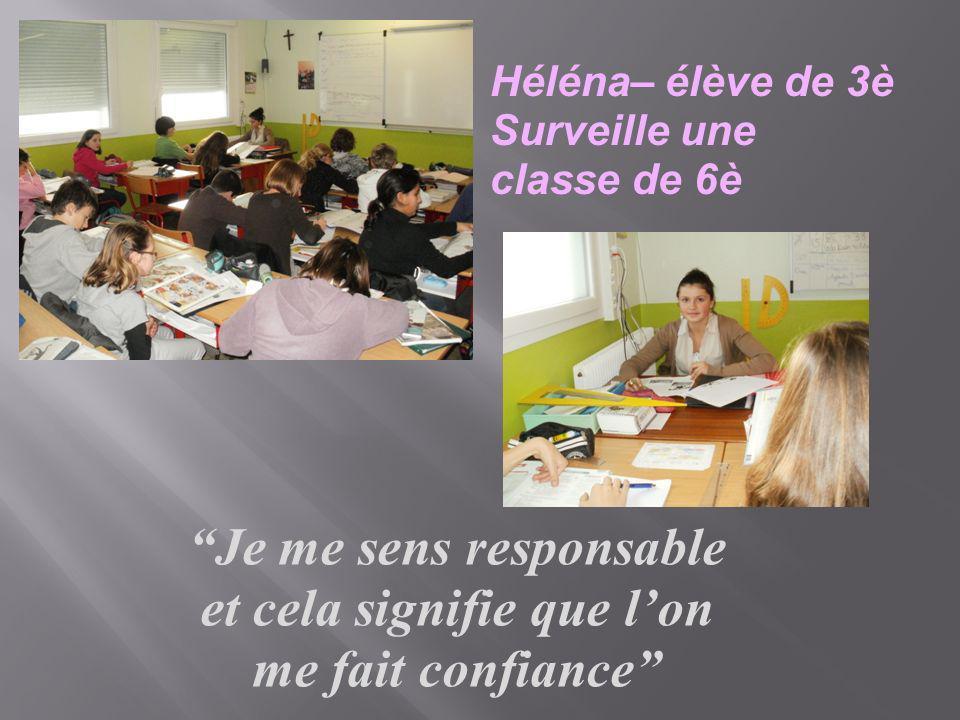 Héléna– élève de 3è Surveille une classe de 6è Je me sens responsable et cela signifie que lon me fait confiance