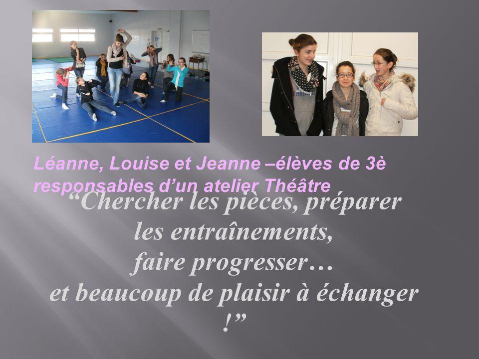 Léanne, Louise et Jeanne –élèves de 3è responsables dun atelier Théâtre Chercher les pièces, préparer les entraînements, faire progresser… et beaucoup