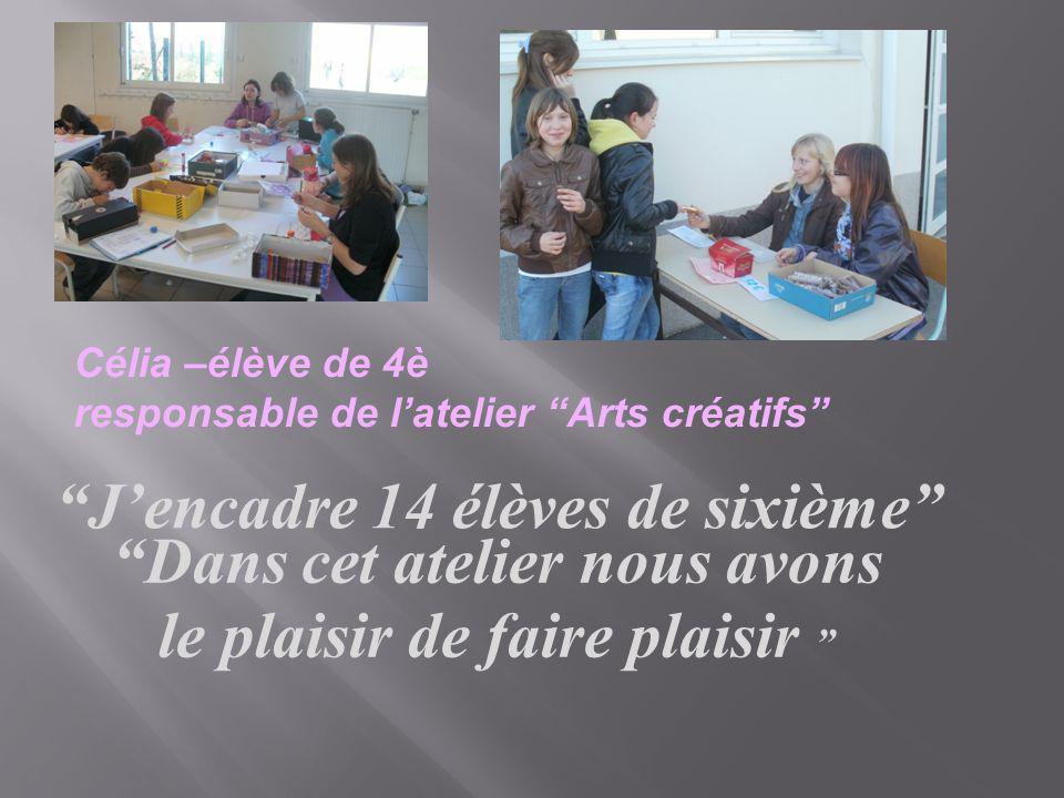 Célia –élève de 4è responsable de latelier Arts créatifs Jencadre 14 élèves de sixième Dans cet atelier nous avons le plaisir de faire plaisir