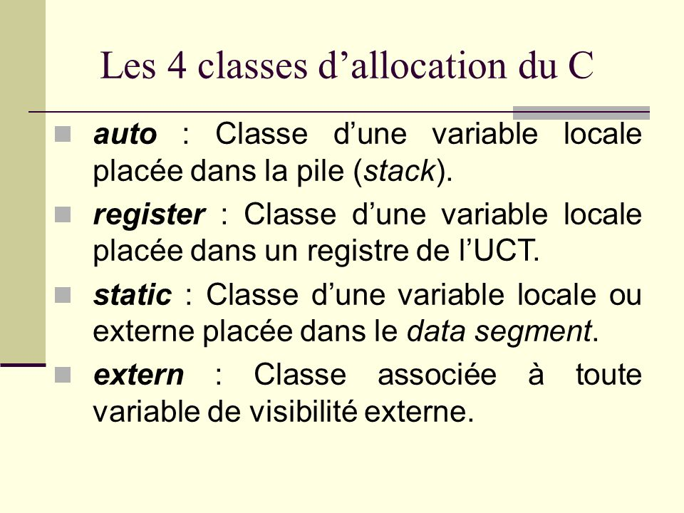 Disposition en mémoire dun programme Mémoire vive de lordinateurRegistres de lUCT Mémoire allouée au programme Data segment Code segment Stack (pile dexécution) Heap (entrepôt à octets) Contient les variables externes et les chaînes de caractères littérales Conserve les instructions du programme (en lecture seule) Empile les appels de fonctions et les variables locales Endroit où seffectuent les allocations programmées de mémoire Conserve les données accessibles très rapidement