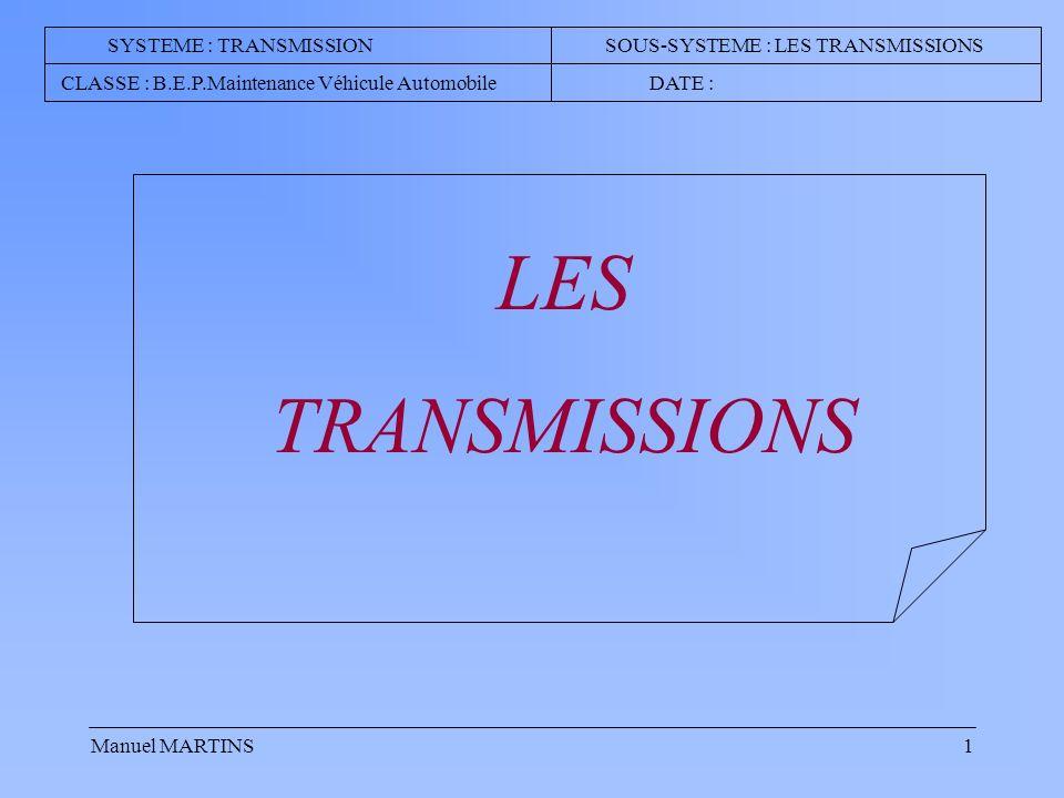 Manuel MARTINS1 LES TRANSMISSIONS SYSTEME : TRANSMISSION SOUS-SYSTEME : LES TRANSMISSIONS CLASSE : B.E.P.Maintenance Véhicule Automobile DATE :