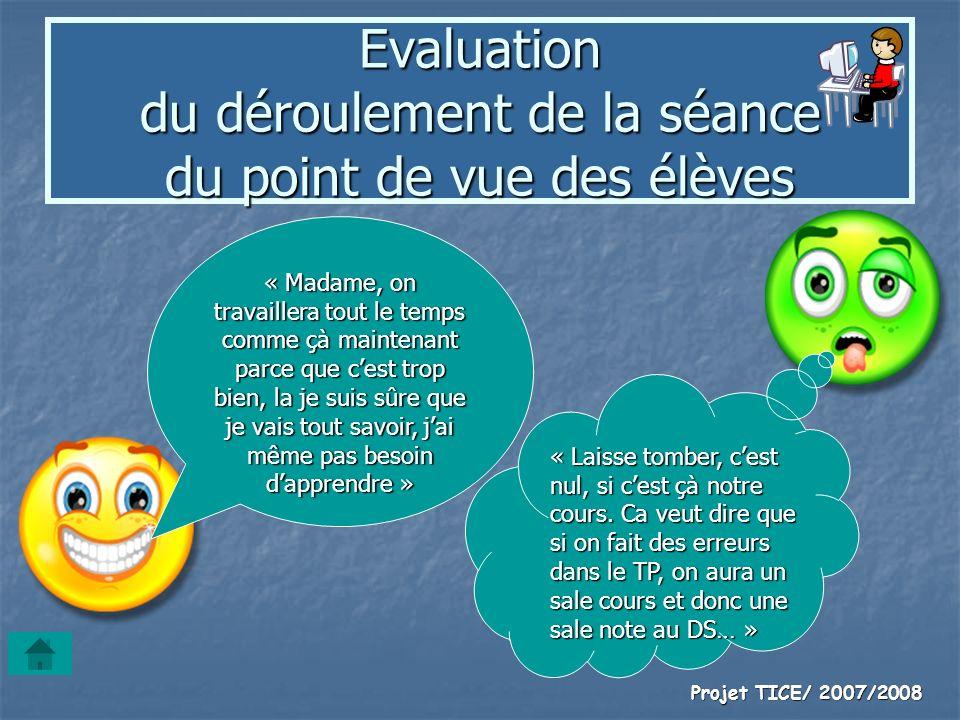 Projet TICE/ 2007/2008 Evaluation du déroulement de la séance du point de vue des élèves « Madame, on travaillera tout le temps comme çà maintenant pa