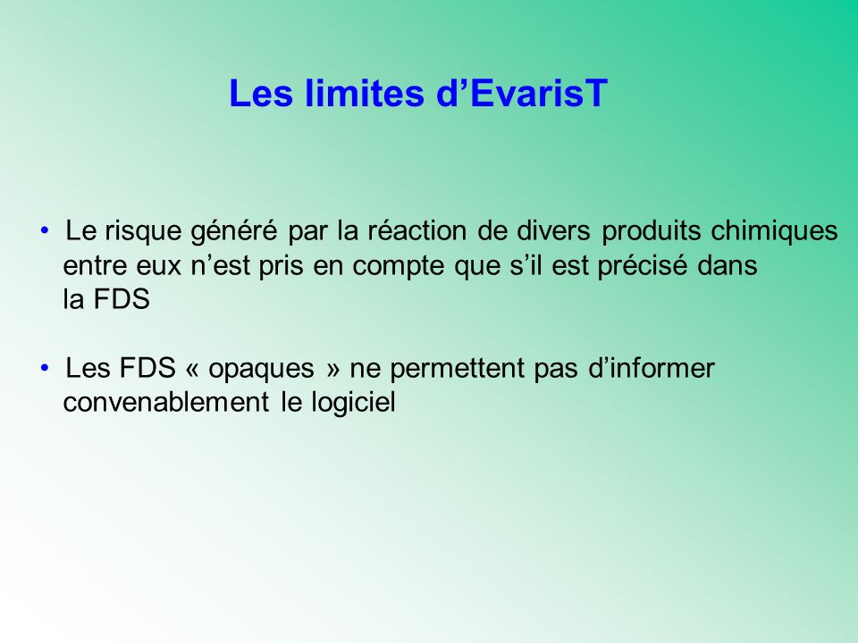 Les limites dEvarisT Le risque généré par la réaction de divers produits chimiques entre eux nest pris en compte que sil est précisé dans la FDS Les FDS « opaques » ne permettent pas dinformer convenablement le logiciel