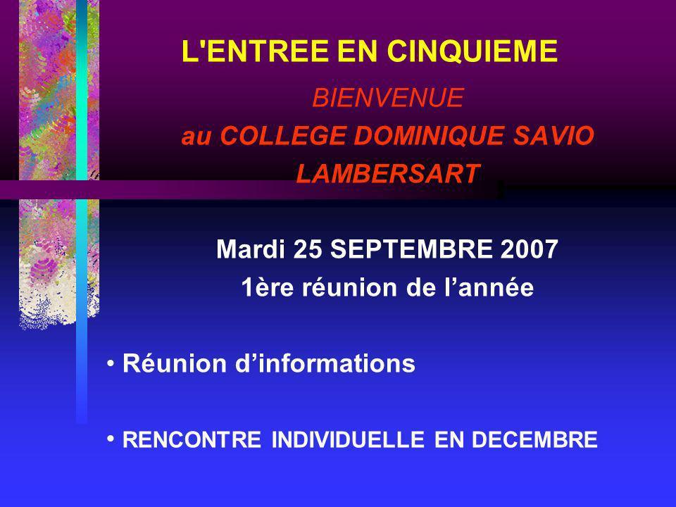 L ENTREE EN CINQUIEME BIENVENUE au COLLEGE DOMINIQUE SAVIO LAMBERSART Mardi 25 SEPTEMBRE 2007 1ère réunion de lannée Réunion dinformations RENCONTRE INDIVIDUELLE EN DECEMBRE