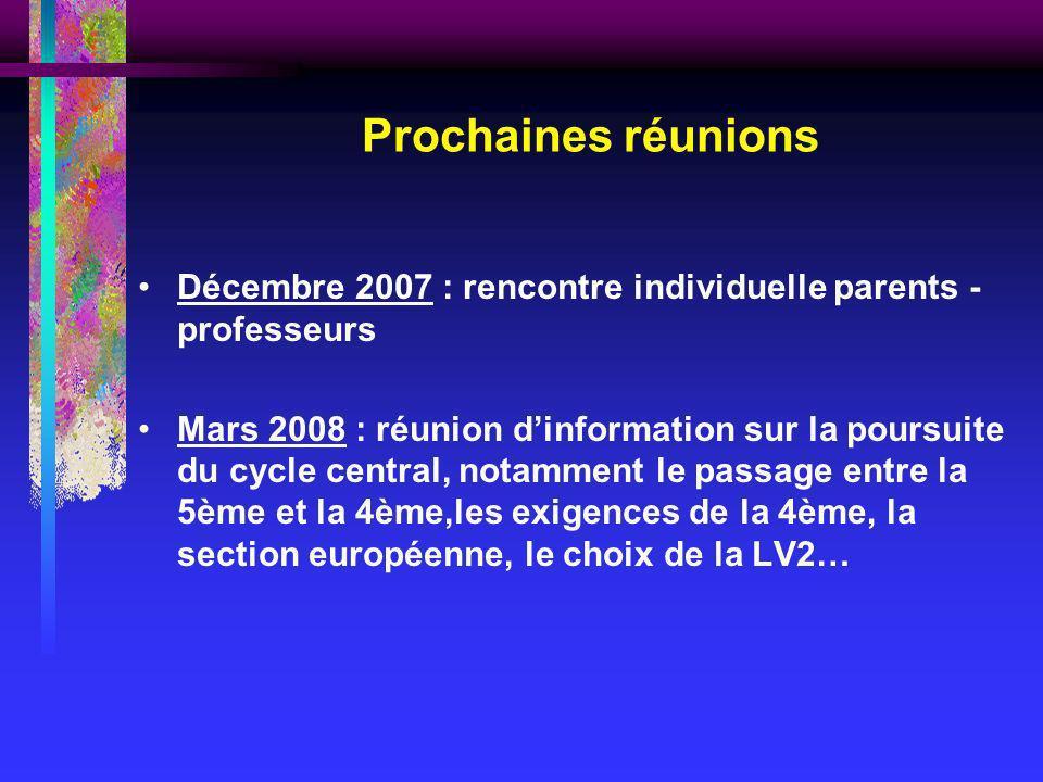 Prochaines réunions Décembre 2007 : rencontre individuelle parents - professeurs Mars 2008 : réunion dinformation sur la poursuite du cycle central, notamment le passage entre la 5ème et la 4ème,les exigences de la 4ème, la section européenne, le choix de la LV2…