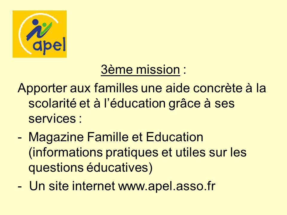 3ème mission : Apporter aux familles une aide concrète à la scolarité et à léducation grâce à ses services : -Magazine Famille et Education (informations pratiques et utiles sur les questions éducatives) - Un site internet www.apel.asso.fr