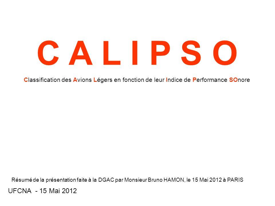 C A L I P S O Classification des Avions Légers en fonction de leur Indice de Performance SOnore UFCNA - 15 Mai 2012 Résumé de la présentation faite à