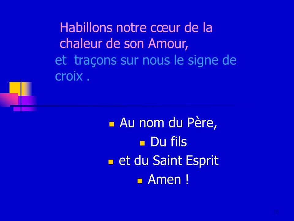 16 Au nom du Père, Du fils et du Saint Esprit Amen ! Habillons notre cœur de la chaleur de son Amour, et traçons sur nous le signe de croix.