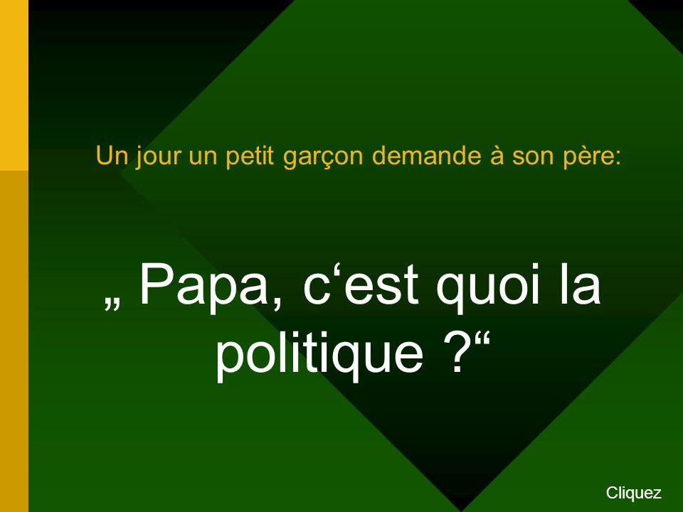 Un jour un petit garçon demande à son père: Papa, c est quoi la politique ? Cliquez