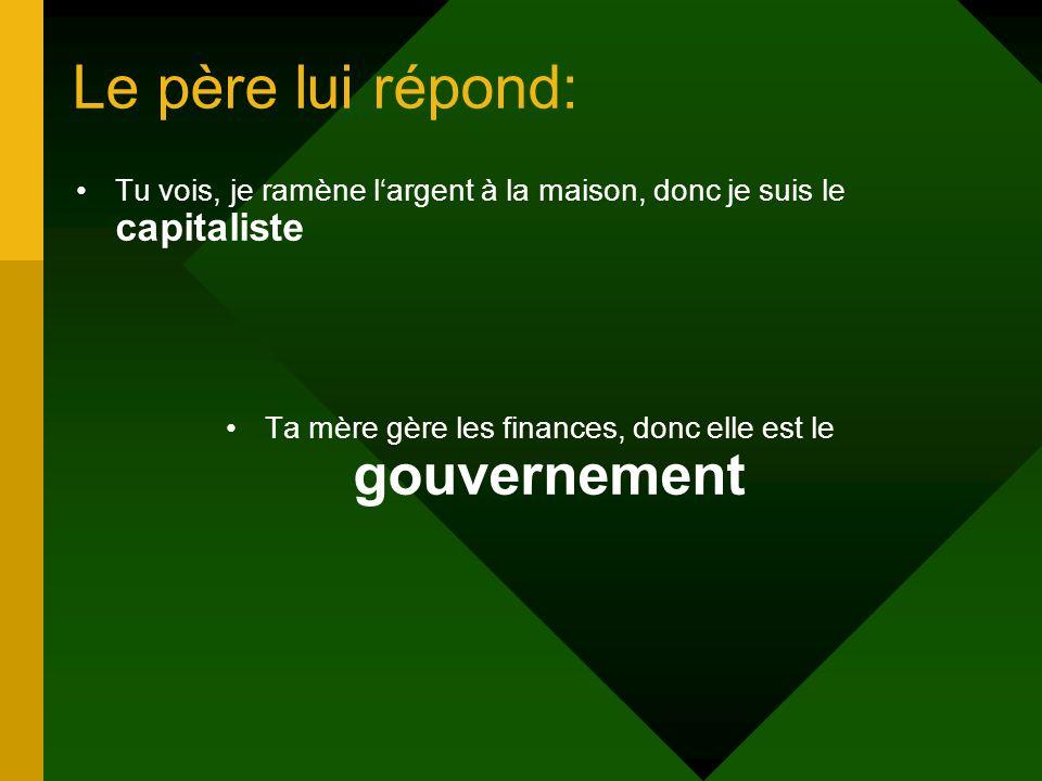 Le père lui répond: Tu vois, je ramène largent à la maison, donc je suis le capitaliste Ta mère gère les finances, donc elle est le gouvernement