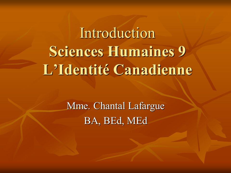 Introduction Sciences Humaines 9 LIdentité Canadienne Mme. Chantal Lafargue BA, BEd, MEd