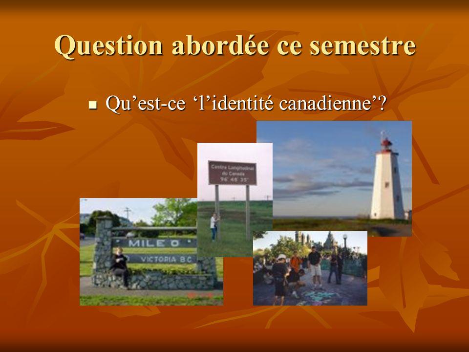 Question abordée ce semestre Quest-ce lidentité canadienne? Quest-ce lidentité canadienne?