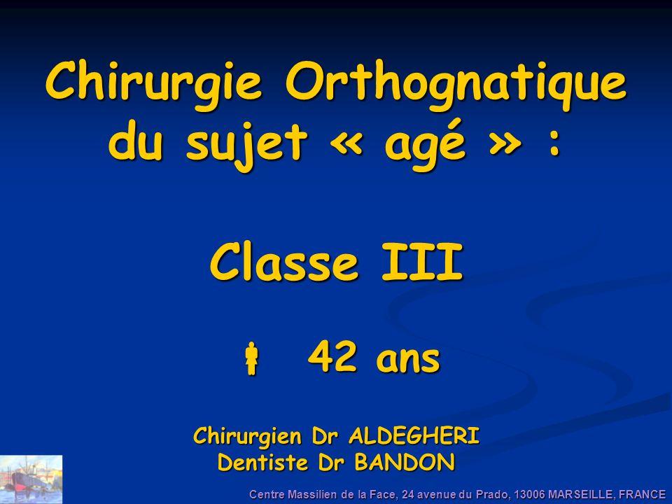 Chirurgie Orthognatique du sujet « agé » : Classe III 42 ans Chirurgien Dr ALDEGHERI Dentiste Dr BANDON Centre Massilien de la Face, 24 avenue du Prad