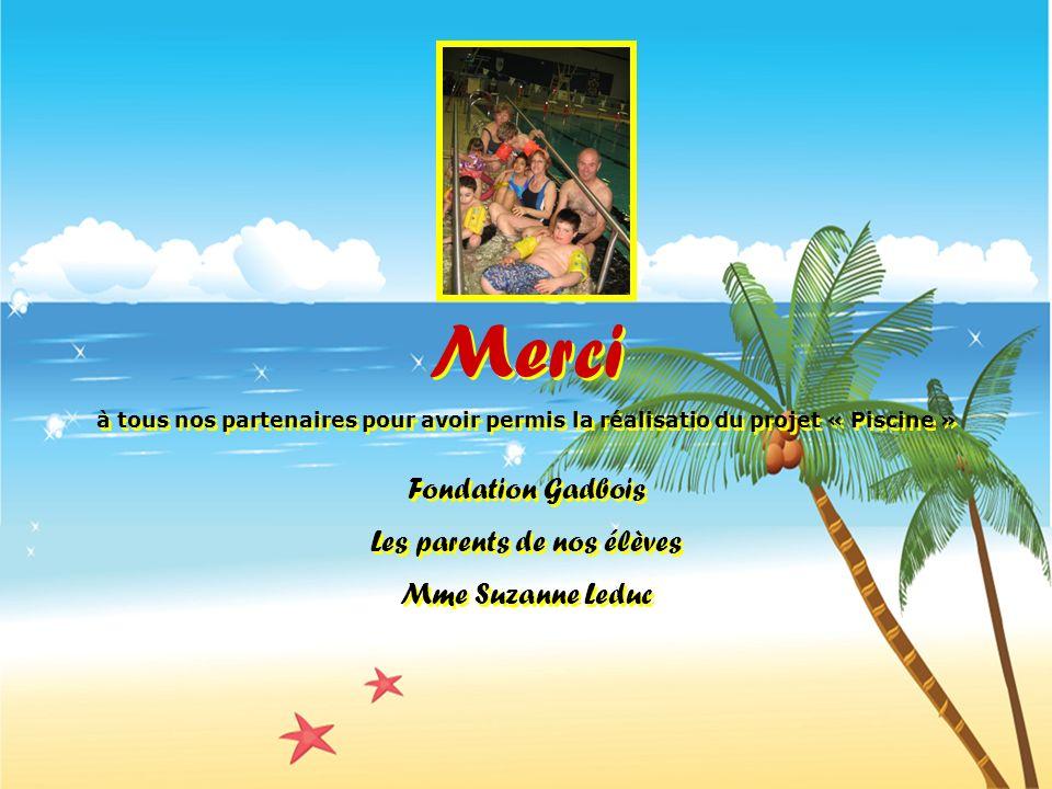Merci à tous nos partenaires pour avoir permis la réalisatio du projet « Piscine » Fondation Gadbois Les parents de nos élèves Mme Suzanne Leduc Merci