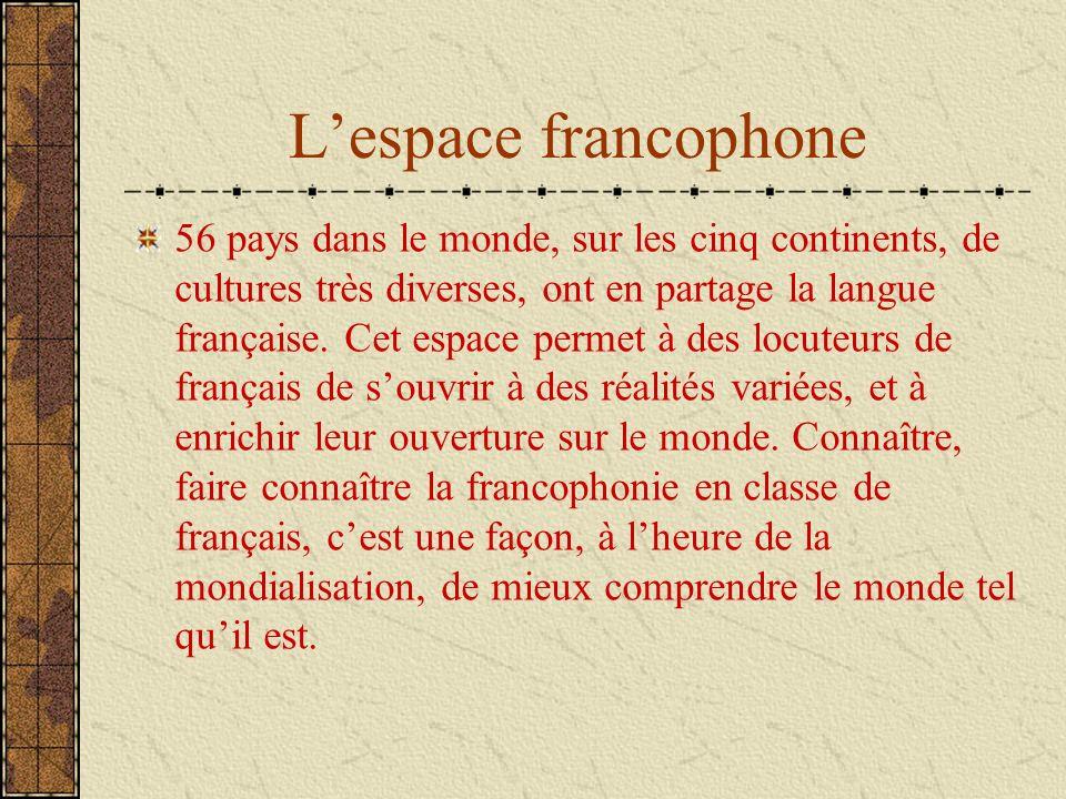Lespace francophone 56 pays dans le monde, sur les cinq continents, de cultures très diverses, ont en partage la langue française. Cet espace permet à