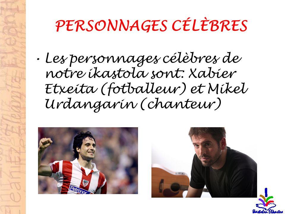 PERSONNAGES CÉLÈBRES Les personnages célèbres de notre ikastola sont: Xabier Etxeita (fotballeur) et Mikel Urdangarin (chanteur)
