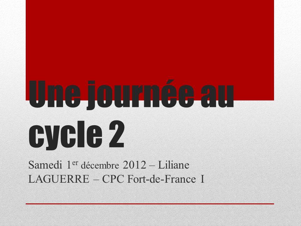 Une journée au cycle 2 Samedi 1 er décembre 2012 – Liliane LAGUERRE – CPC Fort-de-France I