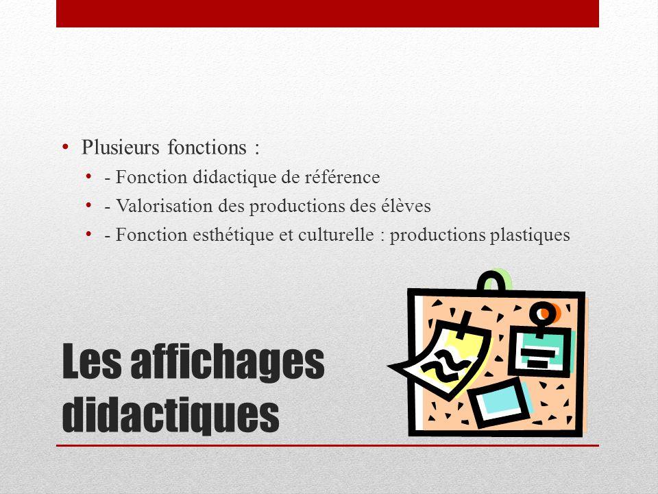 Les affichages didactiques Plusieurs fonctions : - Fonction didactique de référence - Valorisation des productions des élèves - Fonction esthétique et